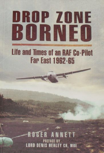 Drop Zone Borneo - Life and Times of an RAF Co-Pilot Far East 1962-65, by Roger Annett